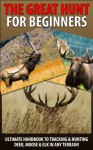 The Great Hunt for Beginners: Ultimate Handbook to Tracking & Hunting, Deer, Moose, and Elk In Any Terrain! ((Moose, Elk, Deer, Guns, Rifles, Hunting, ... Hunting Tactics, Animals, Weapons) - Andreas Pylarinos, Deer Hunting, Firearms, Tracking, Hunting, Moose, Elk, Shooting