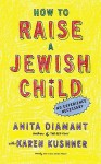 How to Raise a Jewish Child: A Practical Handbook for Family Life - Anita Diamant, Karen Kushner