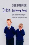21st Century Boys: How Modern Life Is Driving Them Off The Rails And How We Can Get Them Back On Track - Sue Palmer