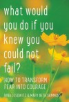 What Would You Do If You Knew You Could Not Fail?: How to Transform Fear into Courage - Nina Lesowitz, Mary Beth Sammons, Susan Schorn, Lee Woodruff