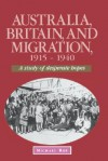 Australia, Britain and Migration, 1915 1940: A Study of Desperate Hopes - Michael Roe