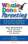 Whale Done Parenting: How to Make Parenting a Positive Experience for You and Your Kids - Thad Lacinak, Jim Ballard, Ken Blanchard, Chuck Tompkins, Jim and Elli Atchison