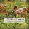 The 50 Mile Bouquet: Discovering the World of Local, Seasonal, Sustainable Flowers - Debra Prinzing, David Perry, Amy Stewart, David E. Perry