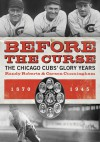 Before the Curse: The Chicago Cubs' Glory Years, 1870-1945 - Carson Cunningham, Randy Roberts