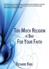 Too Much Religion is Bad For Your Faith - Richard King