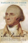 """""""Mr. President"""": George Washington and the Making of the Nation's Highest Office - Harlow Giles Unger"""