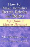 How to Make Homilies Better, Briefer, and Bolder: Tips from a Master Homilist - Alfred McBride, Timothy M. Dolan