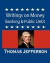 Writings on Money, Banking & Public Debt: Excerpts from the Memoirs, Correspondence and Private Papers - Thomas Jefferson, Thomas Jefferson Randolph