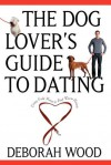 The Dog Lover's Guide to Dating: Using Cold Noses to Find Warm Hearts - Deborah Wood