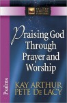 Praising God Through Prayer and Worship: Psalms - Kay Arthur, Pete De Lacy