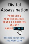 Digital Assassination: Protecting Your Reputation, Brand, or Business Against Online Attacks - Richard Torrenzano, Mark Davis