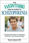 The Everything Health Guide to Schizophrenia: The Latest Information on Treatment, Medication, and Coping Strategies - Dean A. Haycock, Elias K. Shaya