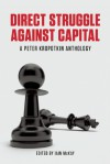 Direct Struggle Against Capital: A Peter Kropotkin Anthology - Pyotr Kropotkin, Iain Mckay