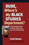 Dude, Where's My Black Studies Department?: The Disappearance of Black Americans from Our Universities - Cecil Brown
