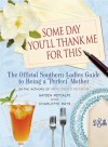 "Some Day You'll Thank Me for This: The Official Southern Ladies' Guide to Being a ""Perfect"" Mother - Gayden Metcalfe, Charlotte Hays"