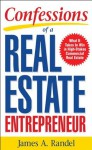Confessions of a Real Estate Entrepreneur: What It Takes to Win in High-Stakes Commercial Real Estate : What it Takes to Win in High-Stakes Commercial Real Estate - Jim Randel