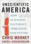 Unscientific America: How Scientific Illiteracy Threatens our Future - Chris C. Mooney, Sheril Kirshenbaum