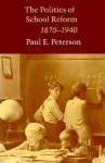 The Politics of School Reform, 1870-1940 - Paul E. Peterson