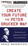 Create Your Future the Peter Drucker Way: Developing and Applying a Forward-Focused Mindset - Bruce Rosenstein, Tom Parks