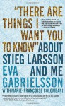 """There Are Things I Want You to Know"" About Stieg Larsson and Me - Eva Gabrielsson, Marie-Francoise Colombani, Linda Coverdale, Marie-Françoise Colombani"