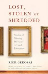 Lost, Stolen or Shredded: Stories of Missing Works of Art and Literature - Rick Gekoski