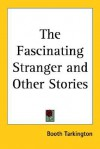 The Fascinating Stranger and Other Stories - Booth Tarkington