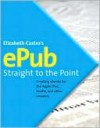 EPUB Straight to the Point: Creating ebooks for the Apple iPad and other ereaders (One-Off) - Elizabeth Castro