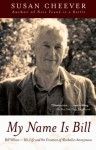 My Name Is Bill: Bill Wilson--His Life and the Creation of Alcoholics Anonymous - Susan Cheever