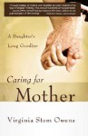 Caring for Mother: A Daughter's Long Goodbye - Virginia Stem Owens