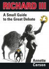 Richard III: A Small Guide to the Great Debate - Annette Carson