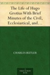 The Life of Hugo Grotius With Brief Minutes of the Civil, Ecclesiastical, and Literary History of the Netherlands - Charles Butler