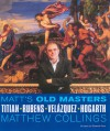 Matt's Old Masters: Titian, Rubens, Velasquez, Hogarth - Matthew Collings