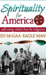 Spirituality for America: Earth-Saving Wisdom From The Indigenous - Ed McGaa