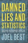 Damned Lies And Statistics: Untangling Numbers From The Media, Politicians, And Activists - Joel Best