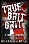 True Brit Grit - A Charity Anthology - Paul D. Brazill, Luca Veste, Matt Hilton, Allan Guthrie