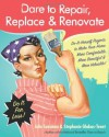 Dare to Repair, Replace & Renovate: Do-It-Herself Projects to Make Your Home More Comfortable, More Beautiful & More Valuable! - Julie Sussman, Stephanie Glakas-Tenet