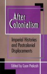 After Colonialism: Imperial Histories and Postcolonial Displacements (Princeton Studies in Culture/Power/History) - Gyan Prakash