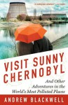 Visit Sunny Chernobyl: And Other Adventures in the World's Most Polluted Places - Andrew Blackwell
