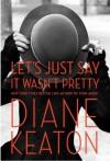 [Diane Keaton Let's Just Say It Wasn't Pretty] Diane Keaton Let's Just Say It Wasn't Pretty: Let us just say it was not pretty - Diane Keaton