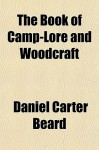 The Book of Camp-Lore and Woodcraft the Book of Camp-Lore and Woodcraft - Daniel Carter Beard