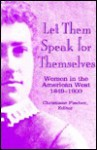 Let Them Speak for Themselves: Women in the American West, 1849-1900 - Christiane Fischer Dichamp