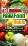 The Ultimate Raw Food Guide: Raw Food Detox & The Raw Food Cleanse (Raw Food Vegan, Raw Food Books) - Charles Jones