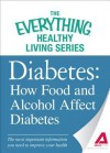Diabetes: How Food and Alcohol Affect Diabetes: The Most Important Information You Need to Improve Your Health - Editors Of Adams Media