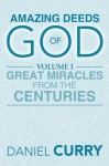 AMAZING DEEDS OF GOD: Volume I Great Miracles From The Centuries - Daniel Curry