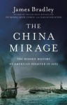 The China Mirage: The Hidden History of American Disaster in Asia - James Bradley