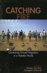 Catching Fire: Containing Forced Migration in a Volatile World (Program in Migration and Refugee Studies) - Van Nicholas Hear, Christopher McDowell