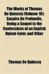 Suspira de Profundis, Being a Sequel to the Confessions of an English Opium-eater (Works, Vol 16) - Thomas de Quincey