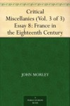 Critical Miscellanies (Vol. 3 of 3) Essay 8: France in the Eighteenth Century - John Morley