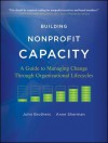 Building Nonprofit Capacity: A Guide to Managing Change Through Organizational Lifecycles - John Brothers, Anne Sherman