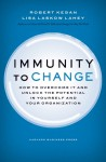 Immunity to Change: How to Overcome It and Unlock the Potential in Yourself and Your Organization - Robert Kegan